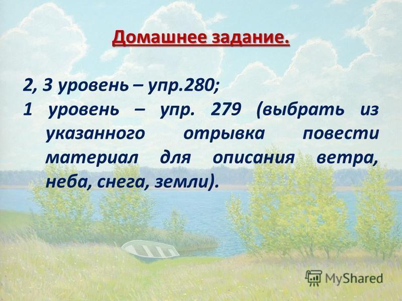 Домашнее задание. 2, 3 уровень – упр.280; 1 уровень – упр. 279 (выбрать из указанного отрывка повести материал для описания ветра, неба, снега, земли).