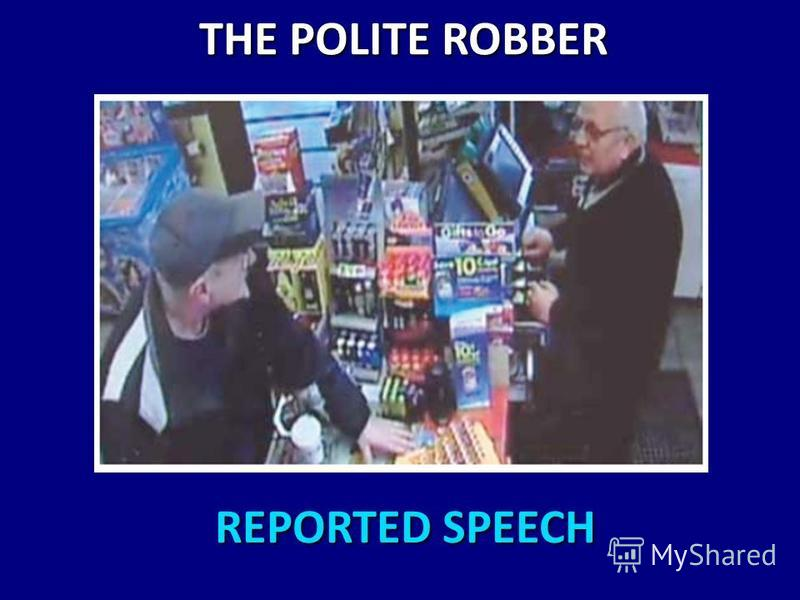 REPORTED SPEECH REPORTED SPEECH THE POLITE ROBBER THE POLITE ROBBER