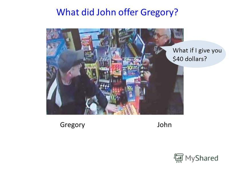 GregoryJohn What did John offer Gregory? What if I give you $40 dollars?