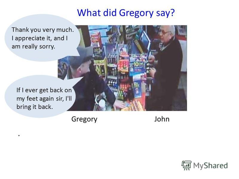 Gregory John What did Gregory say?. Thank you very much. I appreciate it, and I am really sorry. If I ever get back on my feet again sir, I'll bring it back.