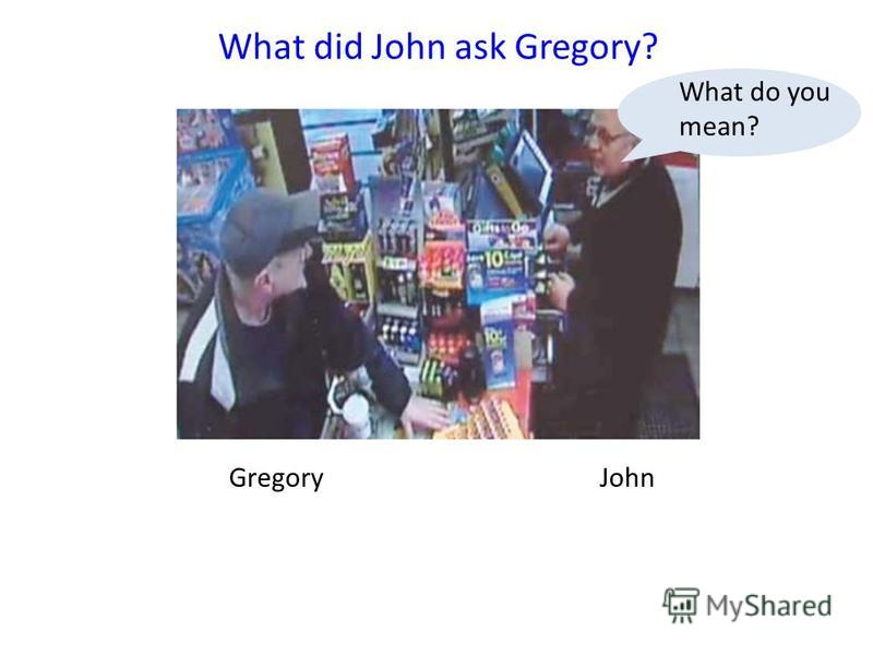 GregoryJohn What did John ask Gregory? What do you mean?