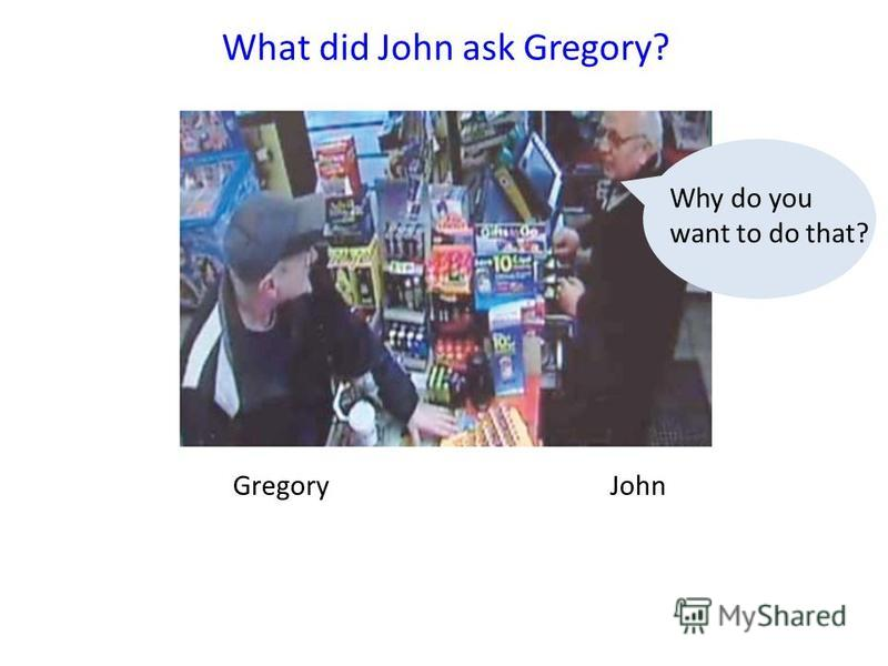 GregoryJohn What did John ask Gregory? Why do you want to do that?