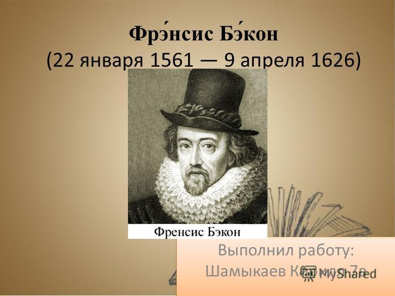 Фрэ́нсис Бэ́кон (22 января 1561 9 апреля 1626) Выполнил работу: Шамыкаев Кирилл 7 в
