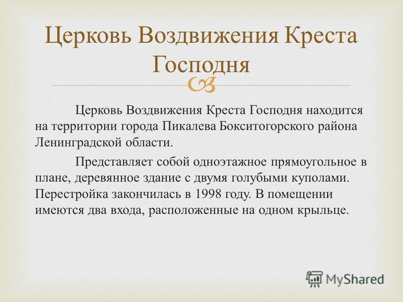 Церковь Воздвижения Креста Господня находится на территории города Пикалева Бокситогорского района Ленинградской области. Представляет собой одноэтажное прямоугольное в плане, деревянное здание с двумя голубыми куполами. Перестройка закончилась в 199