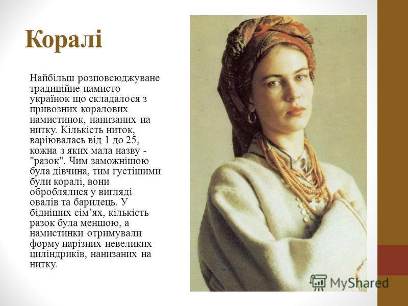 Корал і Найбільш розповсюджуване традиційне намисто українок що складалося з привозних коралових намистинок, нанизаних на нитку. Кількість ниток, варіювалась від 1 до 25, кожна з яких мала назву -
