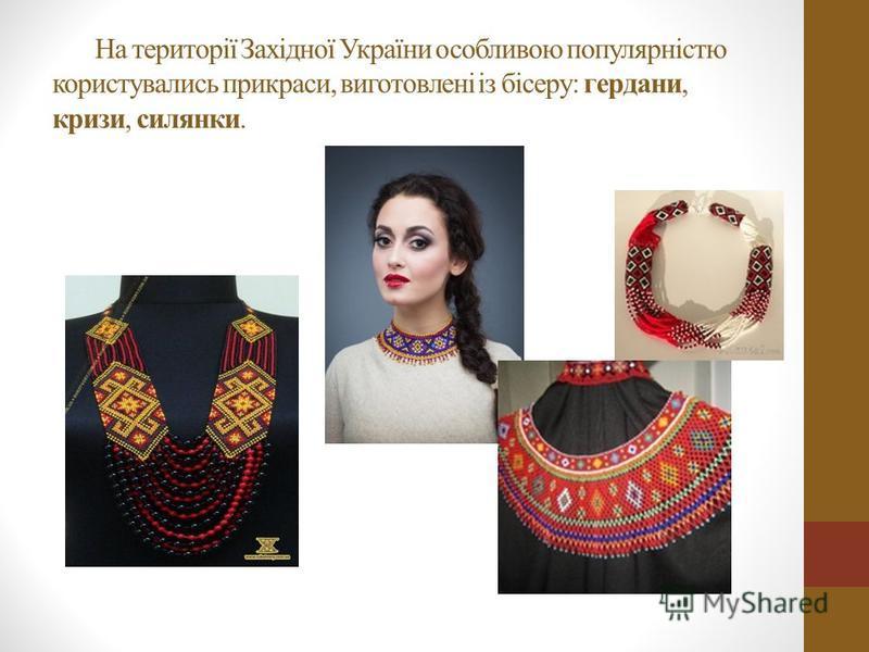 На території Західної України особливою популярністю користувались прикраси, виготовлені із бісеру: гердани, кризи, силянки.
