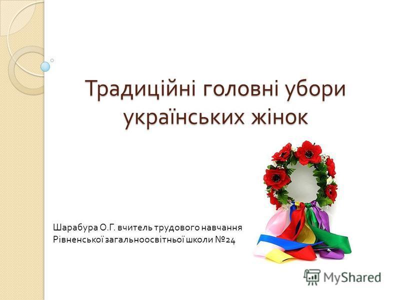 Традиційні головні убори українських жінок Шарабура О. Г. вчитель трудового навчання Рівненської загальноосвітньої школи 24