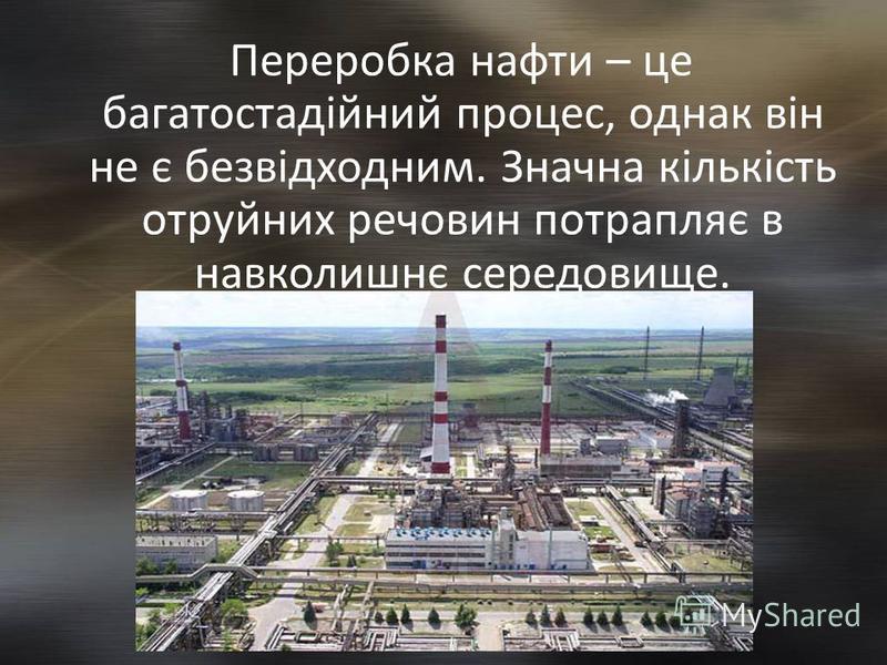 Переробка нафти – це багатостадійний процес, однак він не є безвідходним. Значна кількість отруйних речовин потрапляє в навколишнє середовище.