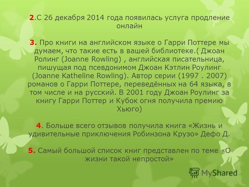 2. С 26 декабря 2014 года появилась услуга продление онлайн 3. Про книги на английском языке о Гарри Поттере мы думаем, что такие есть в вашей библиотеке.( Джоан Ролинг (Joanne Rowling), английская писательница, пишущая под псевдонимом Джоан Кэтлин Р