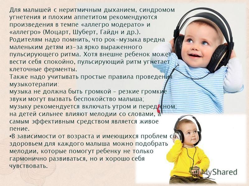 Для малышей с неритмичным дыханием, синдромом угнетения и плохим аппетитом рекомендуются произведения в темпе «аллегро модерато» и «аллегро» (Моцарт, Шуберт, Гайдн и др.). Родителям надо помнить, что рок-музыка вредна маленьким детям из-за ярко выраж