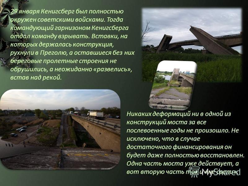 Никаких деформаций ни в одной из конструкций моста за все послевоенные годы не произошло. Не исключено, что в случае достаточного финансирования он будет даже полностью восстановлен. Одна часть моста уже действует, а вот вторую часть так и «не свели»