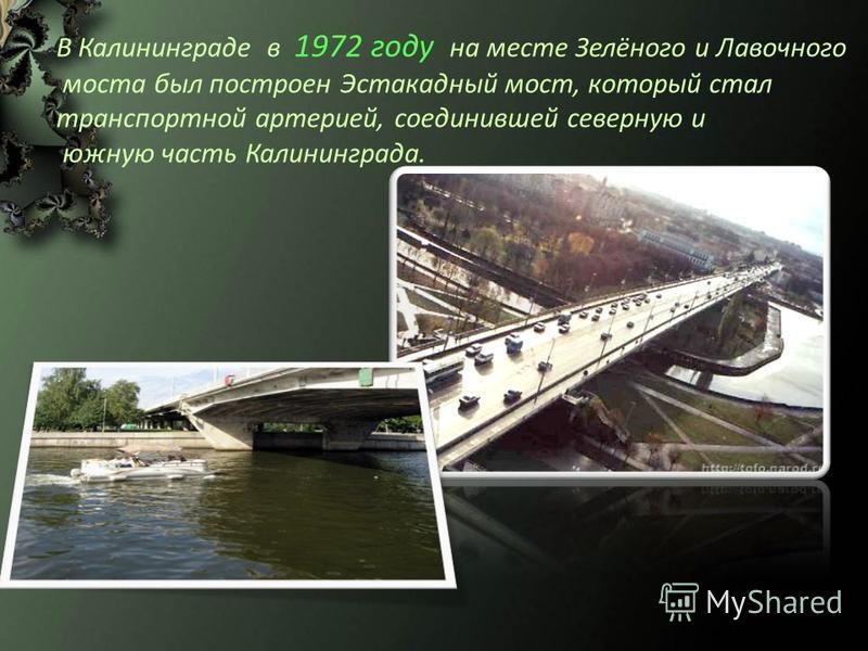 В Калининграде в 1972 году на месте Зелёного и Лавочного моста был построен Эстакадный мост, который стал транспортной артерией, соединившей северную и южную часть Калининграда.