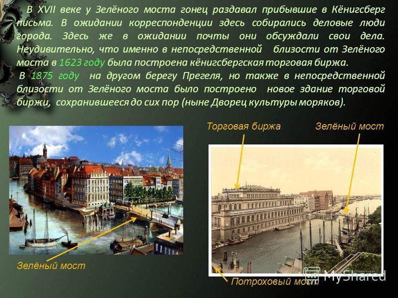 В XVII веке у Зелёного моста гонец раздавал прибывшие в Кёнигсберг письма. В ожидании корреспонденции здесь собирались деловые люди города. Здесь же в ожидании почты они обсуждали свои дела. Неудивительно, что именно в непосредственной близости от Зе