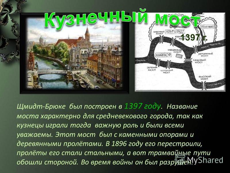 Щмидт-Брюке был построен в 1397 году. Название моста характерно для средневекового города, так как кузнецы играли тогда важную роль и были всеми уважаемы. Этот мост был с каменными опорами и деревянными пролётами. В 1896 году его перестроили, пролёты