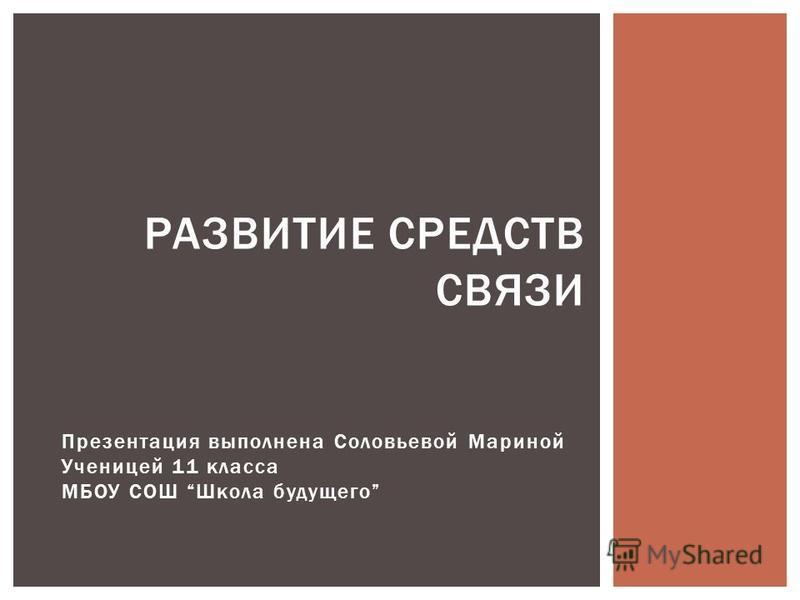 Презентация выполнена Соловьевой Мариной Ученицей 11 класса МБОУ СОШ Школа будущего РАЗВИТИЕ СРЕДСТВ СВЯЗИ