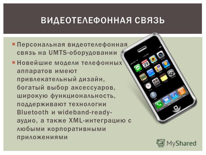 Персональная видеотелефонная связь на UMTS-оборудовании Новейшие модели телефонных аппаратов имеют привлекательный дизайн, богатый выбор аксессуаров, широкую функциональность, поддерживают технологии Bluetooth и wideband-ready- аудио, а также XML-инт