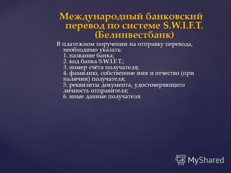 Международный банковский перевод по системе S.W.I.F.T. (Белинвестбанк) В платежном поручении на отправку перевода, необходимо указать: 1. название банка; 2. код банка S.W.I.F.T.; 3. номер счёта получателя; 4. фамилию, собственное имя и отчество (при