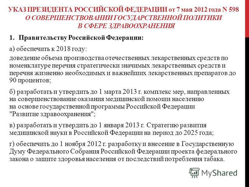 УКАЗ ПРЕЗИДЕНТА РОССИЙСКОЙ ФЕДЕРАЦИИ от 7 мая 2012 года N 598 О СОВЕРШЕНСТВОВАНИИ ГОСУДАРСТВЕННОЙ ПОЛИТИКИ В СФЕРЕ ЗДРАВООХРАНЕНИЯ 1. Правительству Российской Федерации: а) обеспечить к 2018 году: доведение объема производства отечественных лекарстве