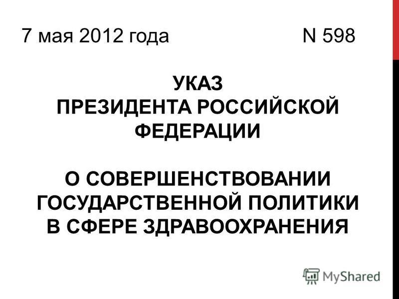 7 мая 2012 года N 598 УКАЗ ПРЕЗИДЕНТА РОССИЙСКОЙ ФЕДЕРАЦИИ О СОВЕРШЕНСТВОВАНИИ ГОСУДАРСТВЕННОЙ ПОЛИТИКИ В СФЕРЕ ЗДРАВООХРАНЕНИЯ