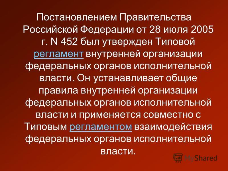 Постановлением Правительства Российской Федерации от 28 июля 2005 г. N 452 был утвержден Типовой регламент внутренней организации федеральных органов исполнительной власти. Он устанавливает общие правила внутренней организации федеральных органов исп