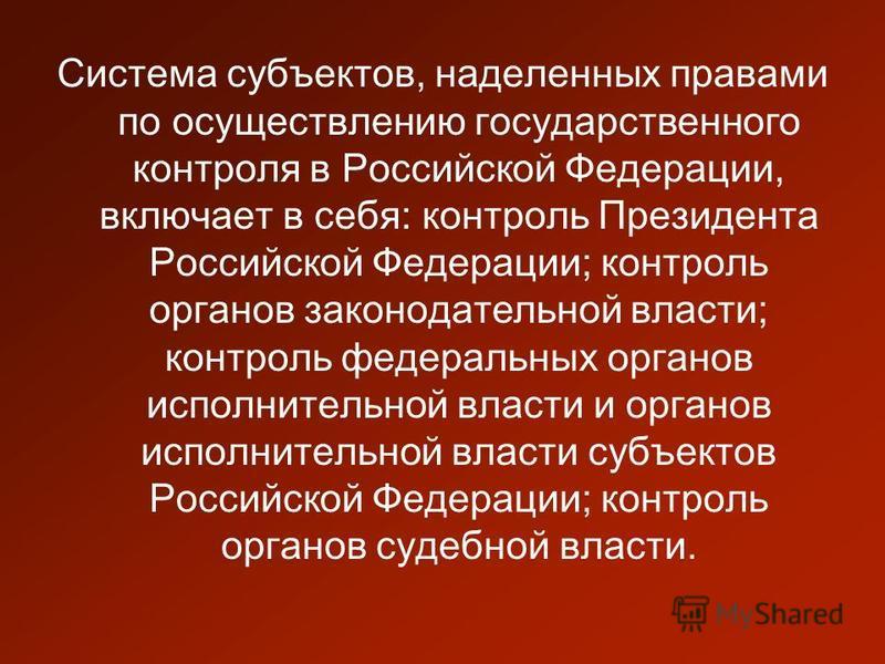 Система субъектов, наделенных правами по осуществлению государственного контроля в Российской Федерации, включает в себя: контроль Президента Российской Федерации; контроль органов законодательной власти; контроль федеральных органов исполнительной в