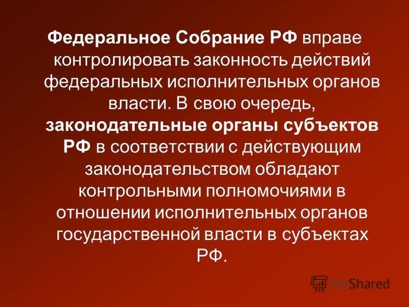 Федеральное Собрание РФ вправе контролировать законность действий федеральных исполнительных органов власти. В свою очередь, законодательные органы субъектов РФ в соответствии с действующим законодательством обладают контрольными полномочиями в отнош