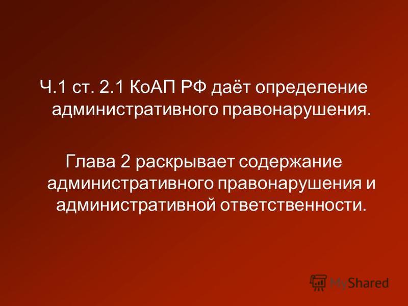 Ч.1 ст. 2.1 КоАП РФ даёт определение административного правонарушения. Глава 2 раскрывает содержание административного правонарушения и административной ответственности.