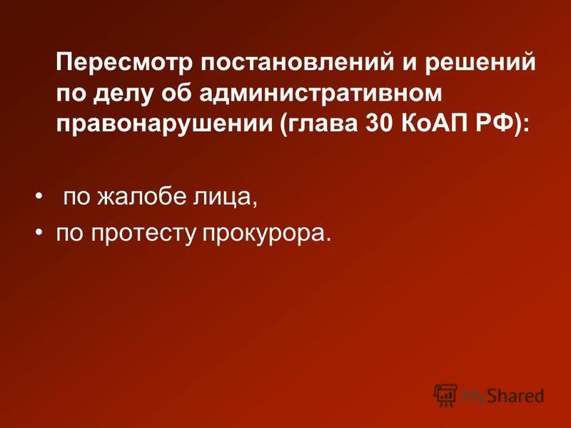 Пересмотр постановлений и решений по делу об административном правонарушении (глава 30 КоАП РФ): по жалобе лица, по протесту прокурора.