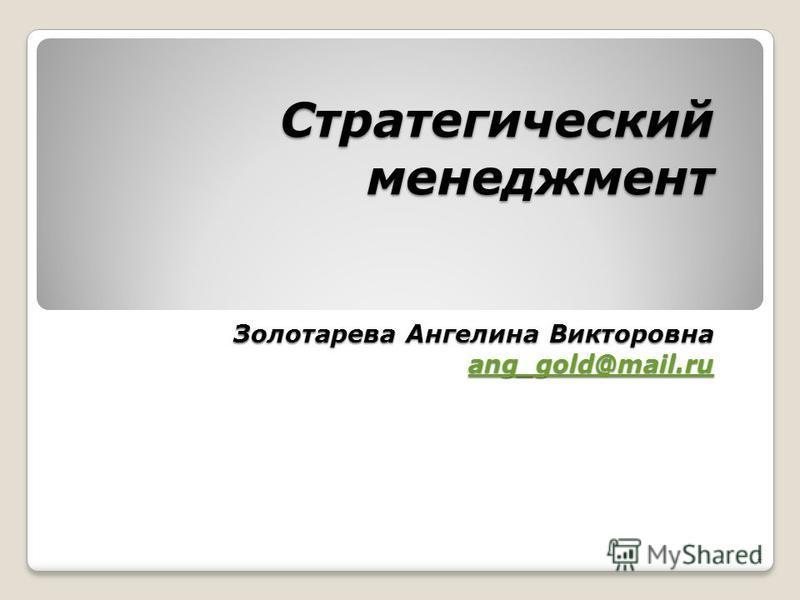 Стратегический менеджмент Золотарева Ангелина Викторовна ang_gold@mail.ru ang_gold@mail.ru 1