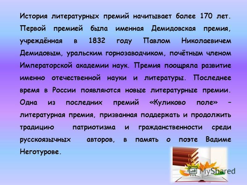 История литературных премий начитывает более 170 лет. Первой премией была именная Демидовская премия, учреждённая в 1832 году Павлом Николаевичем Демидовым, уральским горнозаводчиком, почётным членом Императорской академии наук. Премия поощряла разви