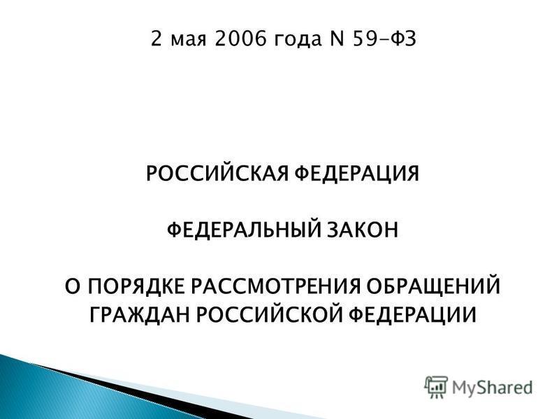 2 мая 2006 года N 59-ФЗ РОССИЙСКАЯ ФЕДЕРАЦИЯ ФЕДЕРАЛЬНЫЙ ЗАКОН О ПОРЯДКЕ РАССМОТРЕНИЯ ОБРАЩЕНИЙ ГРАЖДАН РОССИЙСКОЙ ФЕДЕРАЦИИ