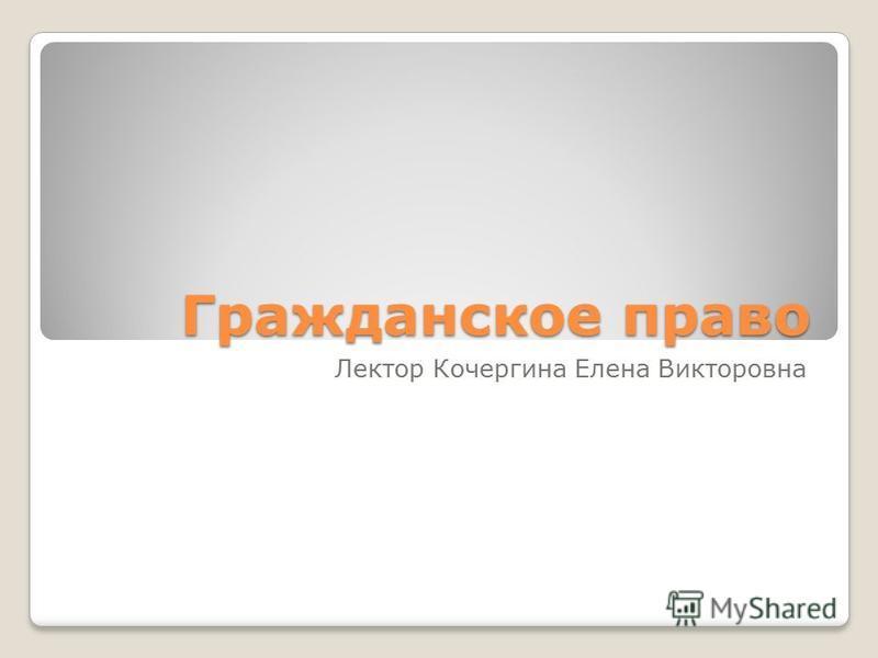 Гражданское право Лектор Кочергина Елена Викторовна