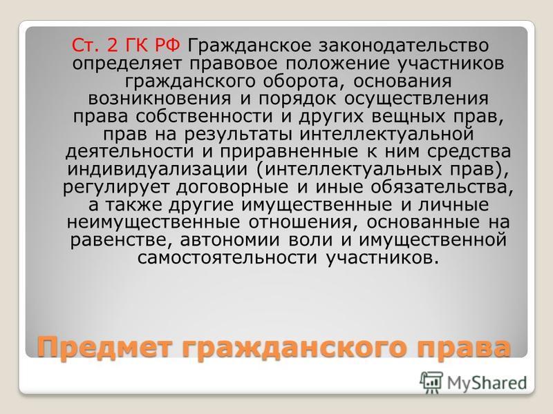 Предмет гражданского права Ст. 2 ГК РФ Гражданское законодательство определяет правовое положение участников гражданского оборота, основания возникновения и порядок осуществления права собственности и других вещных прав, прав на результаты интеллекту