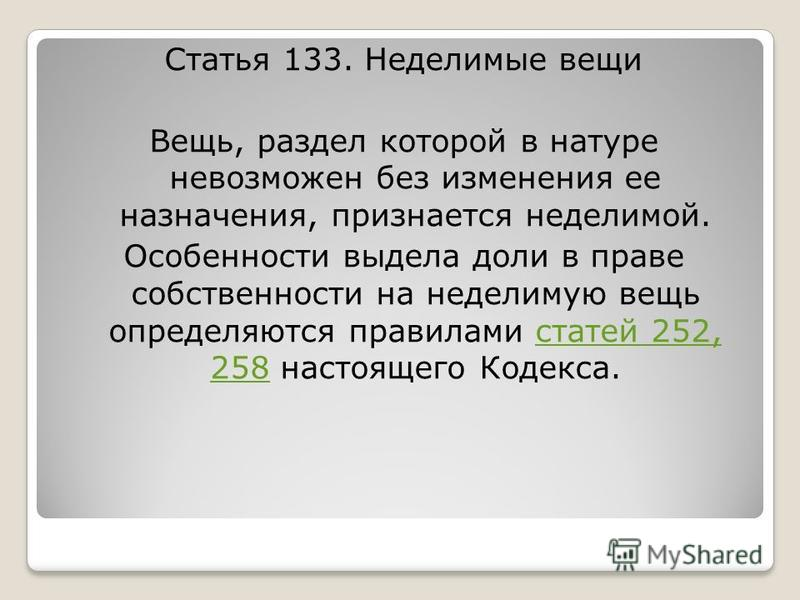 Статья 133. Неделимые вещи Вещь, раздел которой в натуре невозможен без изменения ее назначения, признается неделимой. Особенности выдела доли в праве собственности на неделимую вещь определяются правилами статей 252, 258 настоящего Кодекса.статей 25