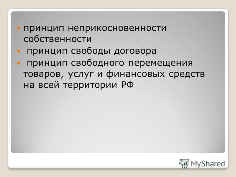 принцип неприкосновенности собственности принцип свободы договора принцип свободного перемещения товаров, услуг и финансовых средств на всей территории РФ