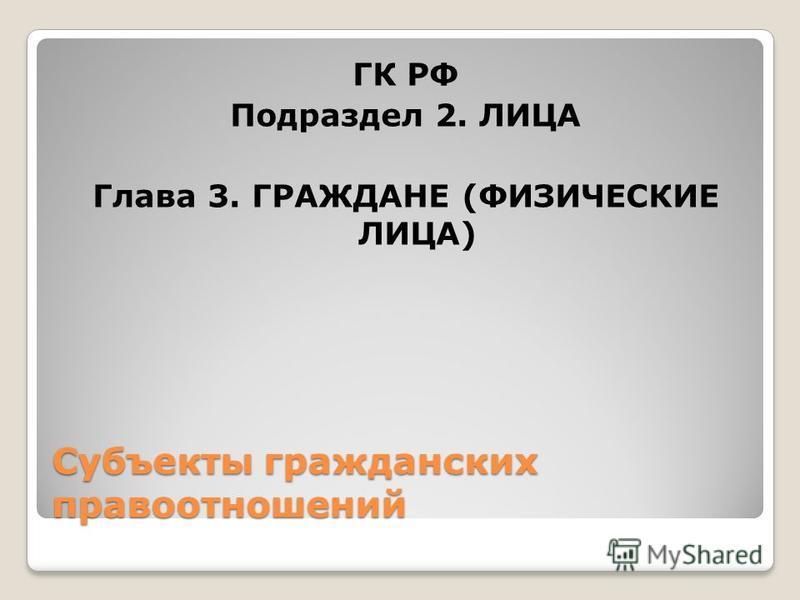 Субъекты гражданских правоотношений ГК РФ Подраздел 2. ЛИЦА Глава 3. ГРАЖДАНЕ (ФИЗИЧЕСКИЕ ЛИЦА)