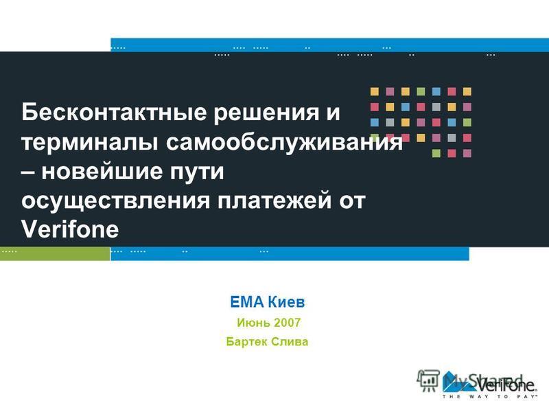 Бесконтактные решения и терминалы самообслуживания – новейшие пути осуществления платежей от Verifone EMA Киев Июнь 2007 Бартек Слива
