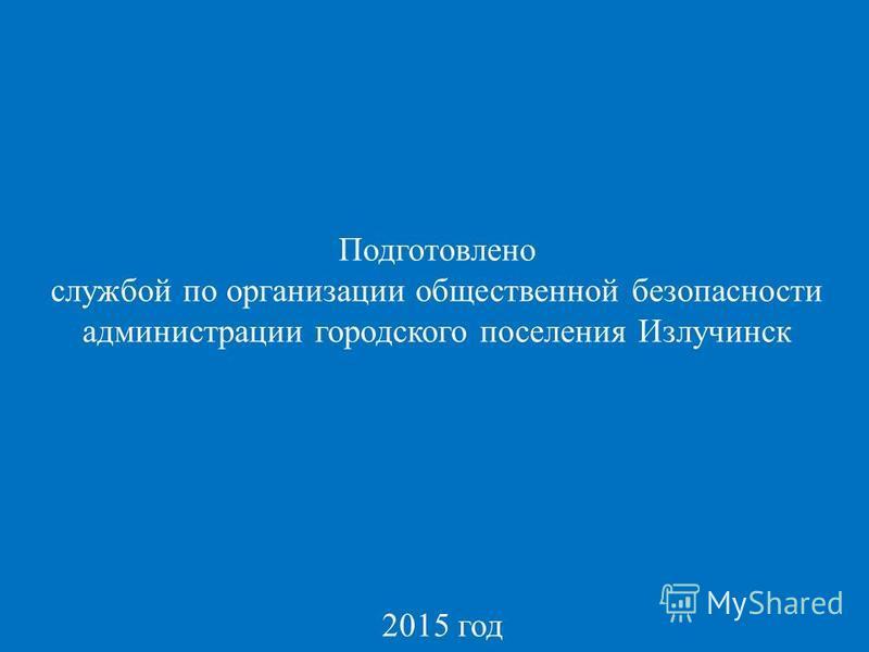 Подготовлено службой по организации общественной безопасности администрации городского поселения Излучинск 2015 год