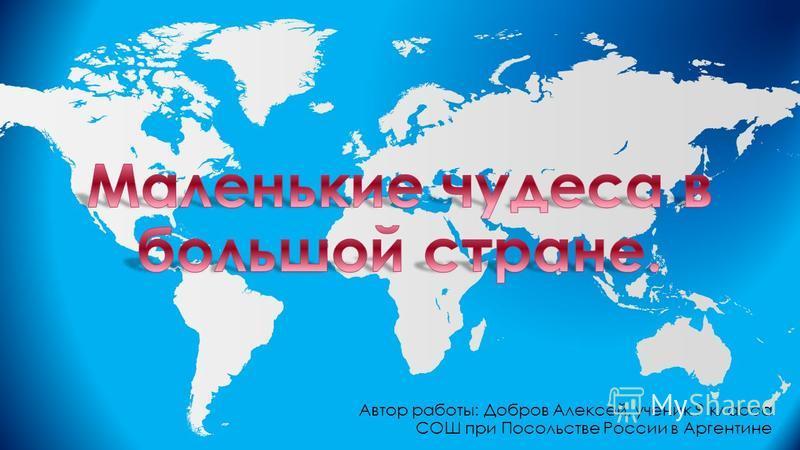 Автор работы: Добров Алексей, ученик 9 класса СОШ при Посольстве России в Аргентине