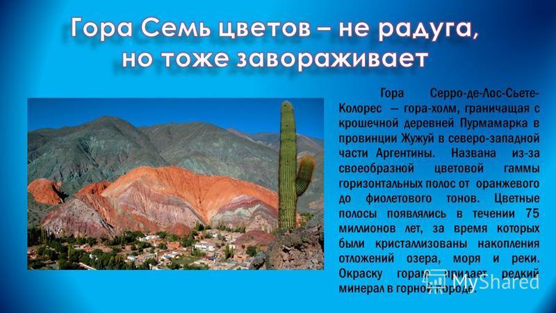 Гора Серро-де-Лос-Сьете- Колорес гора-холм, граничащая с крошечной деревней Пурмамарка в провинции Жужуй в северо-западной части Аргентины. Названа из-за своеобразной цветовой гаммы горизонтальных полос от оранжевого до фиолетового тонов. Цветные пол
