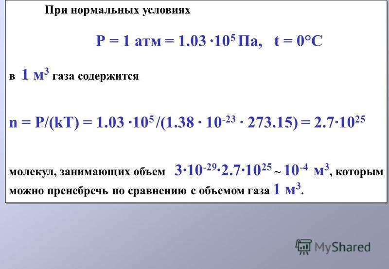 При нормальных условиях Р = 1 атм = 1.03 ·10 5 Па, t = 0°C в 1 м 3 газа содержится n = P/(kT) = 1.03 ·10 5 /(1.38 · 10 -23 · 273.15) = 2.7·10 25 молекул, занимающих объем 3·10 -29 ·2.7·10 25 ~ 10 -4 м 3, которым можно пренебречь по сравнению с объемо