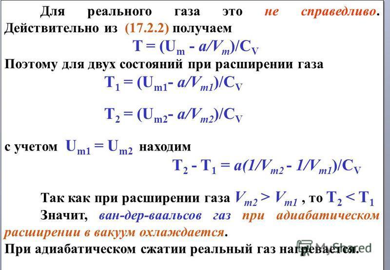 Для реального газа это не справедливо. Действительно из (17.2.2) получаем T = (U m - a/V m )/C V Поэтому для двух состояний при расширении газа T 1 = (U m1 - a/V m1 )/C V T 2 = (U m2 - a/V m2 )/C V с учетом U m1 = U m2 находим T 2 - T 1 = a(1/V m2 -