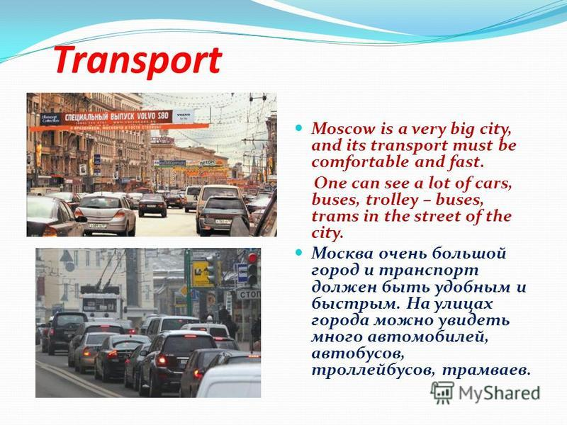 Transport Moscow is a very big city, and its transport must be comfortable and fast. One can see a lot of cars, buses, trolley – buses, trams in the street of the city. Москва очень большой город и транспорт должен быть удобным и быстрым. На улицах г