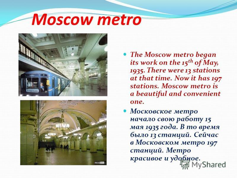 Moscow metro The Moscow metro began its work on the 15 th of May, 1935. There were 13 stations at that time. Now it has 197 stations. Moscow metro is a beautiful and convenient one. Московское метро начало свою работу 15 мая 1935 года. В то время был