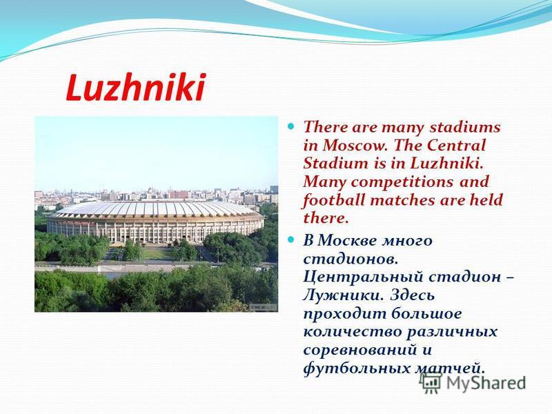 Luzhniki There are many stadiums in Moscow. The Central Stadium is in Luzhniki. Many competitions and football matches are held there. В Москве много стадионов. Центральный стадион – Лужники. Здесь проходит большое количество различных соревнований и