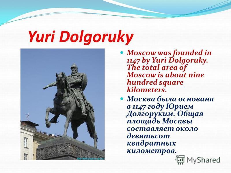 Yuri Dolgoruky Moscow was founded in 1147 by Yuri Dolgoruky. The total area of Moscow is about nine hundred square kilometers. Москва была основана в 1147 году Юрием Долгоруким. Общая площадь Москвы составляет около девятьсот квадратных километров.