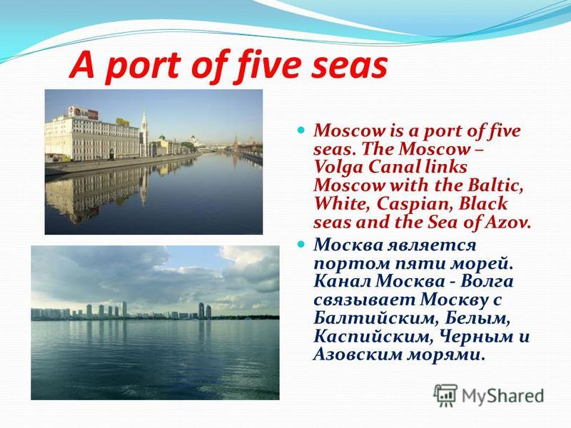 A port of five seas Moscow is a port of five seas. The Moscow – Volga Canal links Moscow with the Baltic, White, Caspian, Black seas and the Sea of Azov. Москва является портом пяти морей. Канал Москва - Волга связывает Москву с Балтийским, Белым, Ка