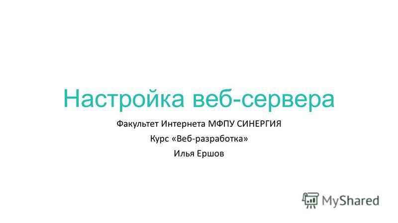 Настройка веб-сервера Факультет Интернета МФПУ СИНЕРГИЯ Курс «Веб-разработка» Илья Ершов