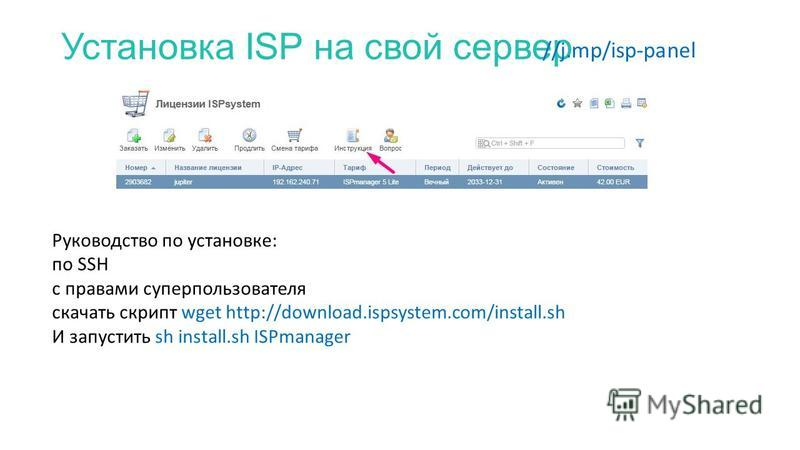 Установка ISP на свой сервер //j.mp/isp-panel Руководство по установке: по SSH с правами суперпользователя скачать скрипт wget http://download.ispsystem.com/install.sh И запустить sh install.sh ISPmanager