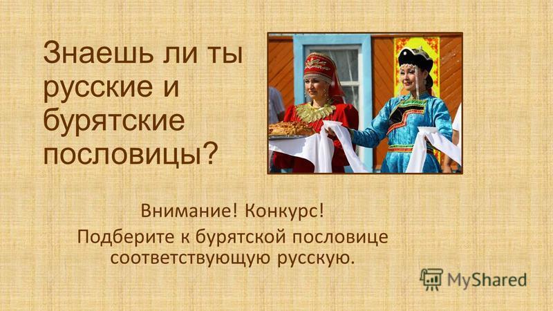Знаешь ли ты русские и бурятские пословицы? Внимание! Конкурс! Подберите к бурятской пословице соответствующую русскую.